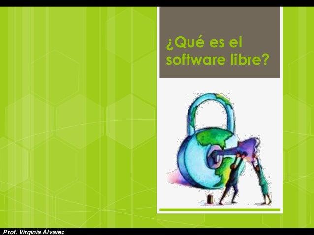 ¿Qué es el software libre? Prof. Virginia Álvarez