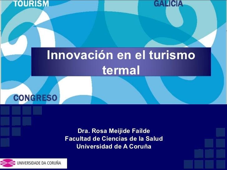 Dra. Rosa Meijide Faílde Facultad de Ciencias de la Salud Universidad de A Coruña Innovación en el turismo termal