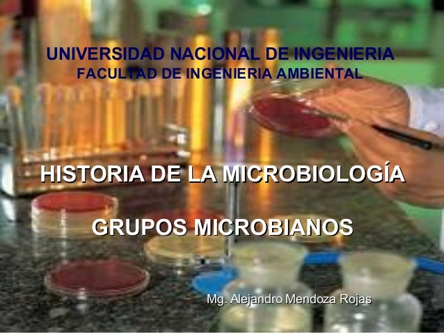HISTORIA DE LA MICROBIOLOGÍAHISTORIA DE LA MICROBIOLOGÍA GRUPOS MICROBIANOSGRUPOS MICROBIANOS Mg. Alejandro Mendoza RojasM...