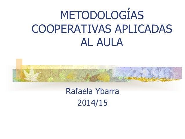 METODOLOGÍAS COOPERATIVAS APLICADAS AL AULA Rafaela Ybarra 2014/15