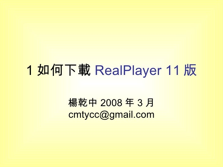 1 如何下載 RealPlayer 11 版 楊乾中 2008 年 3 月  [email_address]