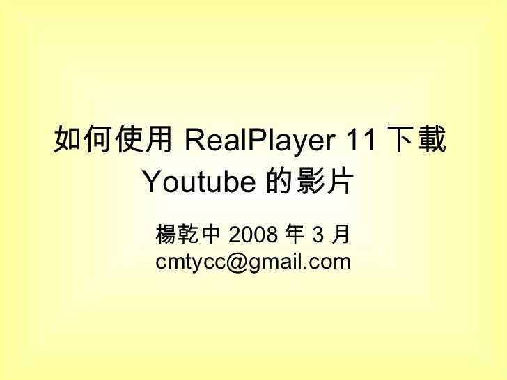如何使用 RealPlayer 11 下載 Youtube 的影片  楊乾中 2008 年 3 月  [email_address]