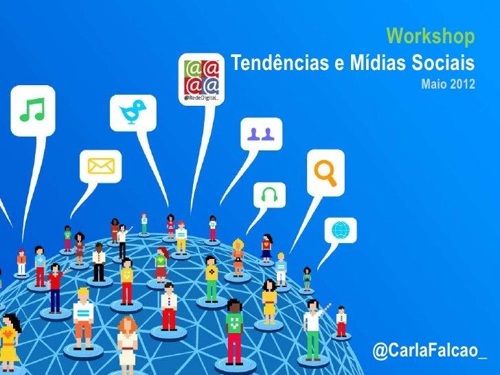 WorkshopTendências e Mídias Sociais                     Maio 2012               @CarlaFalcao_