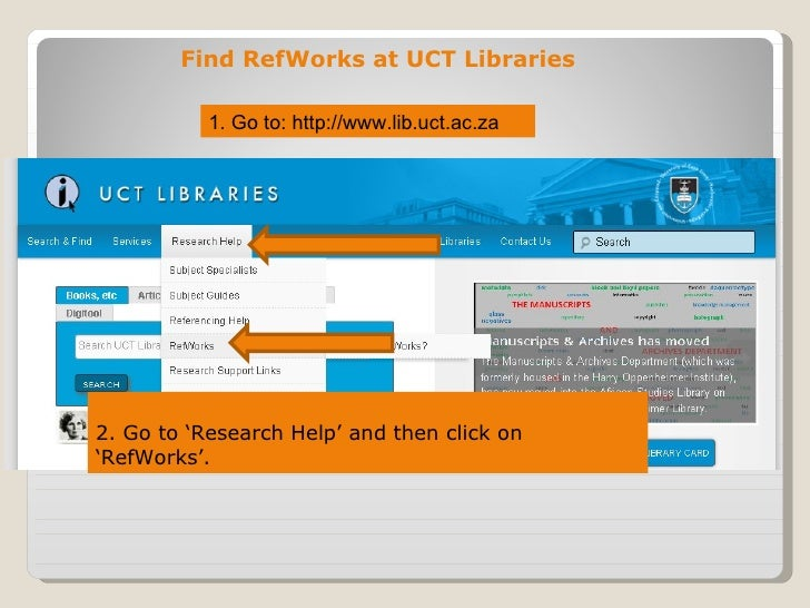 Find RefWorks at UCT Libraries           1. Go to: http://www.lib.uct.ac.za2. Go to 'Research Help' and then click on'RefW...