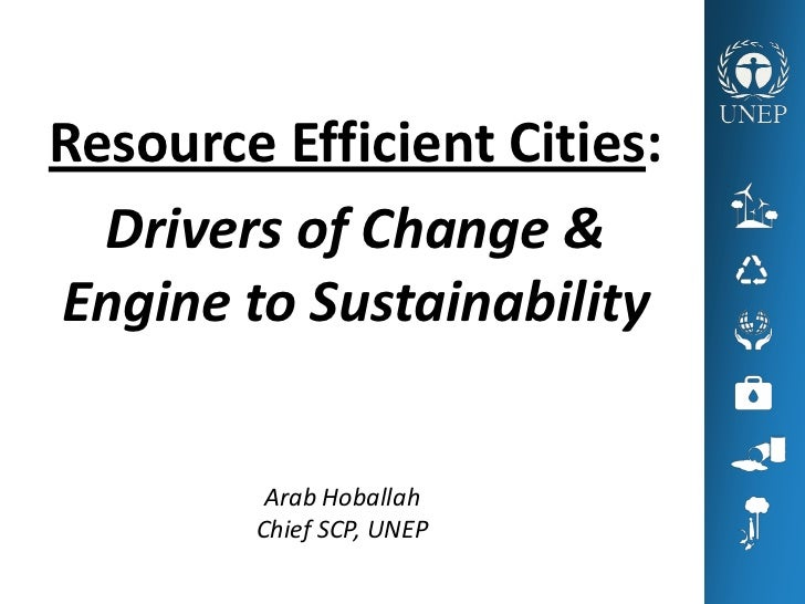 Resource Efficient Cities:  Drivers of Change &Engine to Sustainability         Arab Hoballah        Chief SCP, UNEP