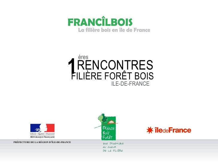 PRÉFECTURE DE LA RÉGION D'ÎLE-DE-FRANCE ères RENCONTRES FILIÈRE FORÊT BOIS ILE-DE-FRANCE 1