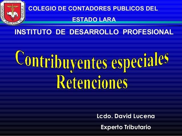 COLEGIO DE CONTADORES PUBLICOS DEL ESTADO LARA INSTITUTO DE DESARROLLO PROFESIONAL Lcdo. David Lucena Experto Tributario