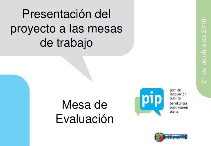 Presentación del                       21 de octubre de 2010proyecto a las mesas     de trabajo         Mesa de        Eva...