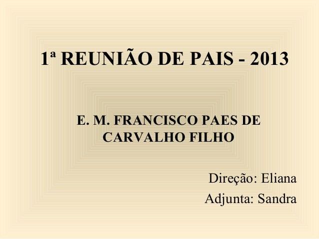 1ª REUNIÃO DE PAIS - 2013E. M. FRANCISCO PAES DECARVALHO FILHODireção: ElianaAdjunta: Sandra