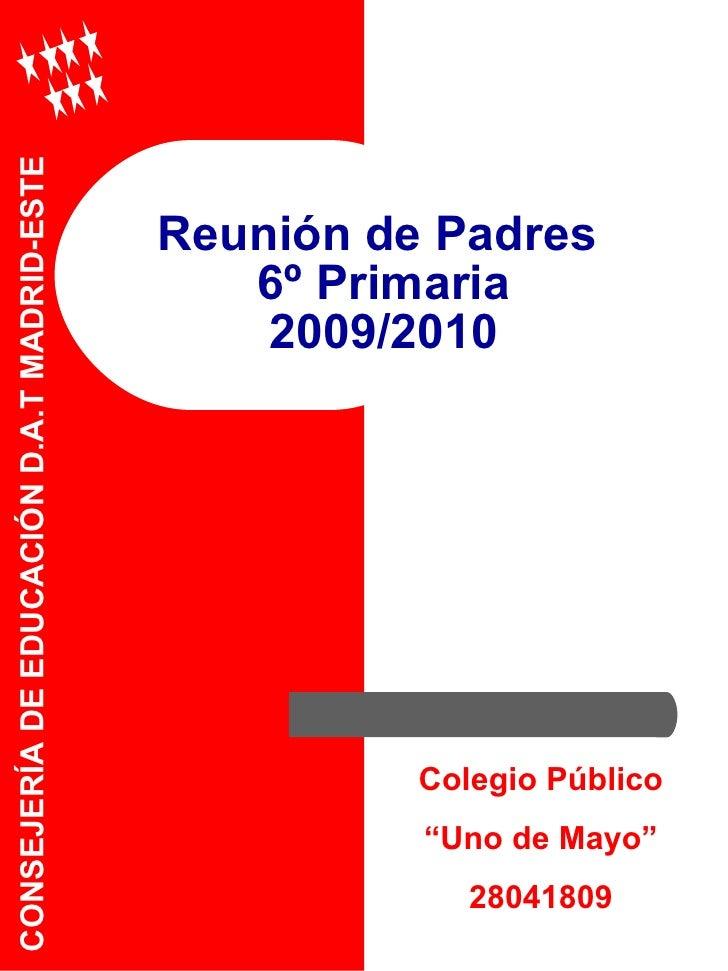 """Reunión de Padres  6º Primaria 2009/2010 CONSEJERÍA DE EDUCACIÓN D.A.T MADRID-ESTE Colegio Público """" Uno de Mayo"""" 28041809"""