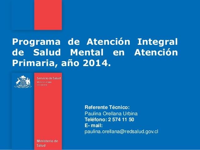 Programa de Atención Integral de Salud Mental en Atención Primaria, año 2014. Referente Técnico: Paulina Orellana Urbina T...