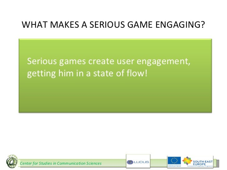 WHAT MAKES A SERIOUS GAME ENGAGING? Serious games create user engagement, getting him in a state of flow! Center for Studi...