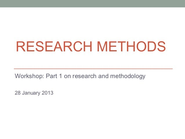 RESEARCH METHODSWorkshop: Part 1 on research and methodology28 January 2013