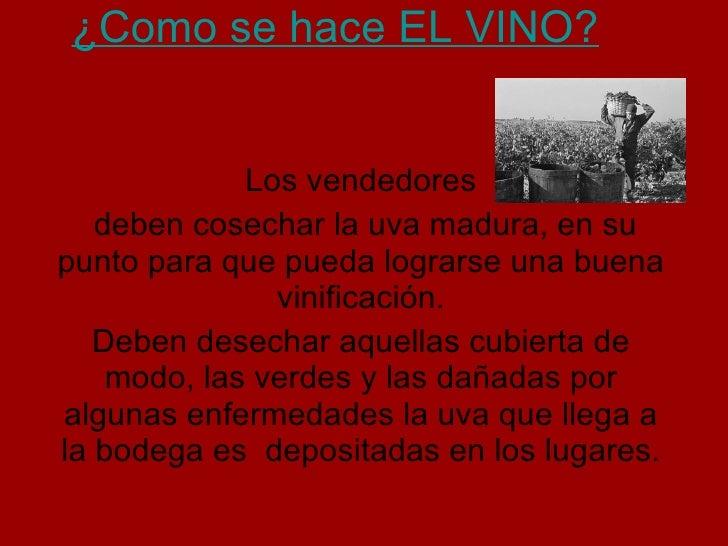 ¿Como se hace EL VINO? Los vendedores deben cosechar la uva madura, en su punto para que pueda lograrse una buena vinifica...