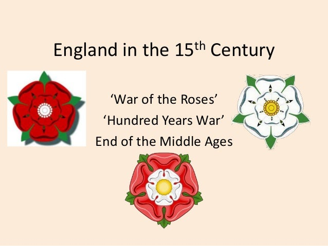 England in the 15th Century 'War of the Roses' 'Hundred Years War' End of the Middle Ages