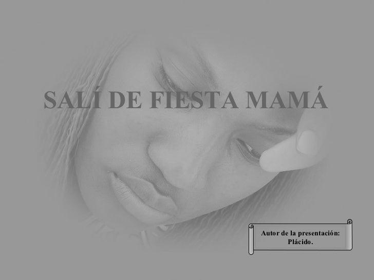 Autor de la presentación: Plácido. SALÍ DE FIESTA MAMÁ