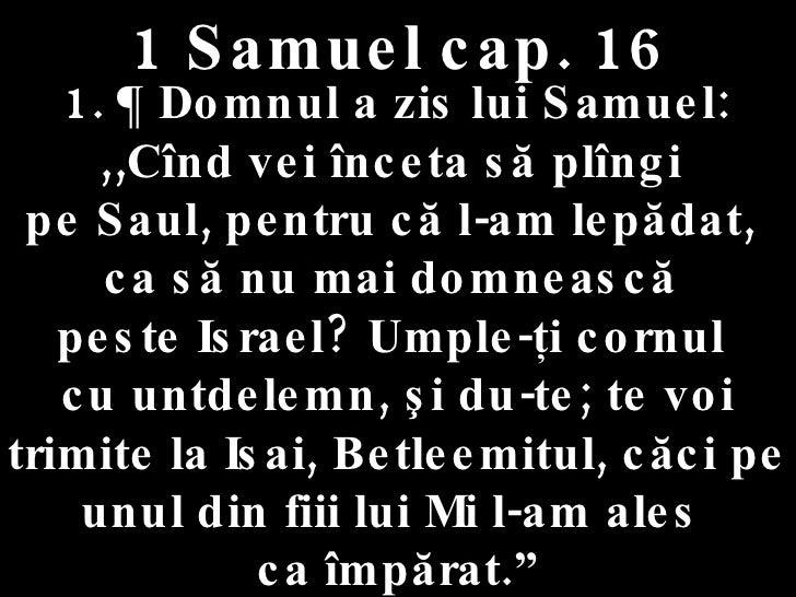1 Samuel cap. 16 1. ¶ Domnul a zis lui Samuel:  ,,Cînd vei înceta să plîngi  pe Saul, pentru că l-am lepădat,  ca să nu ma...