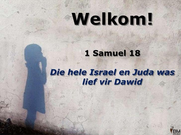 Welkom!<br />1 Samuel 18<br />Die hele Israel en Juda was lief vir Dawid <br />