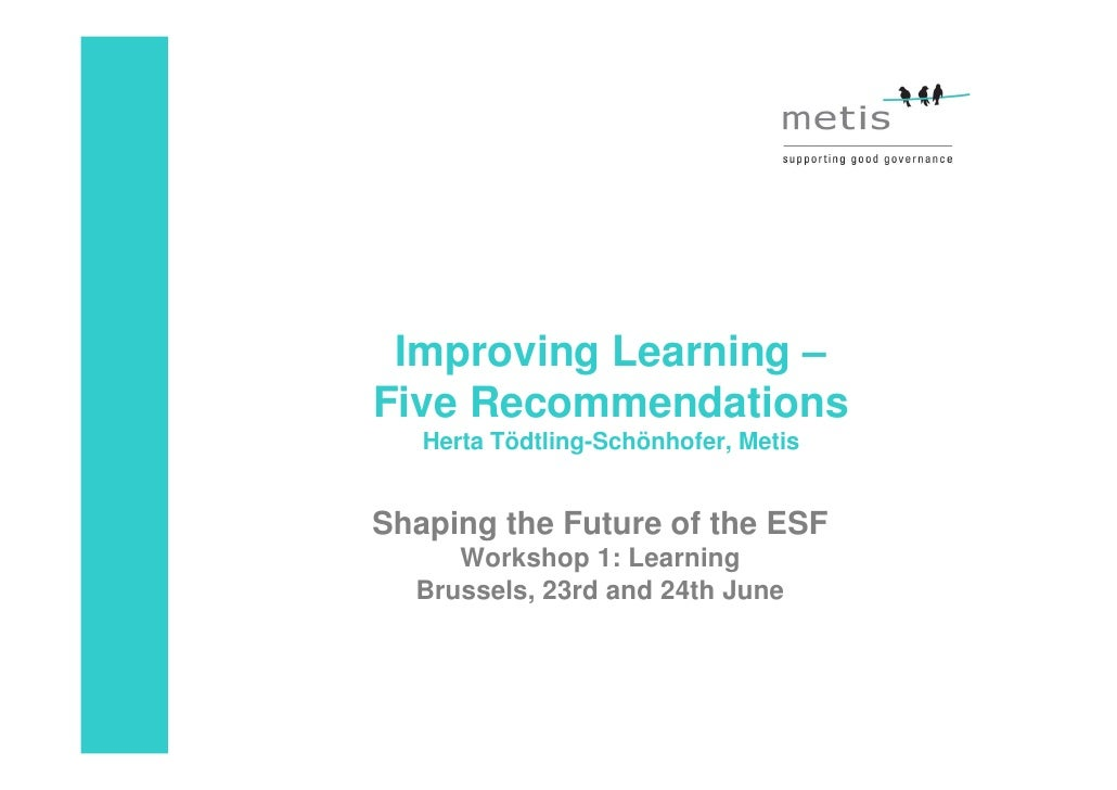 Improving Learning – Five Recommendations    Herta Tödtling-Schönhofer, Metis   Shaping the Future of the ESF      Worksho...