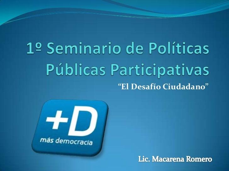 """1º Seminario de Políticas Públicas Participativas<br />""""El Desafío Ciudadano""""<br />Lic. Macarena Romero<br />"""