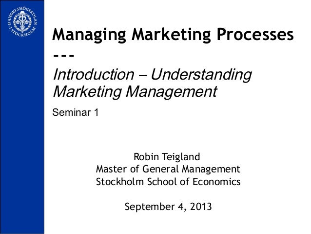 Seminar 1 Managing Marketing Processes --- Introduction – Understanding Marketing Management Robin Teigland Master of Gene...