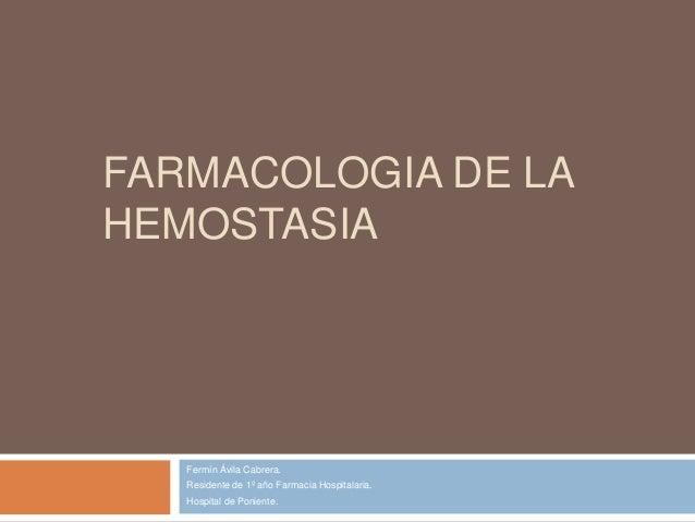 FARMACOLOGIA DE LA HEMOSTASIA Fermín Ávila Cabrera. Residente de 1º año Farmacia Hospitalaria. Hospital de Poniente.