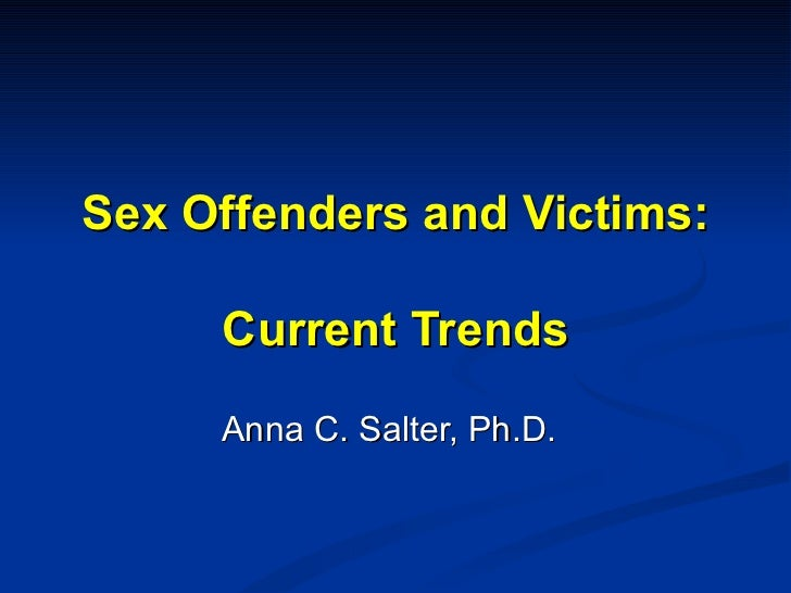 Sex Offenders and Victims: Current Trends Anna C. Salter, Ph.D.