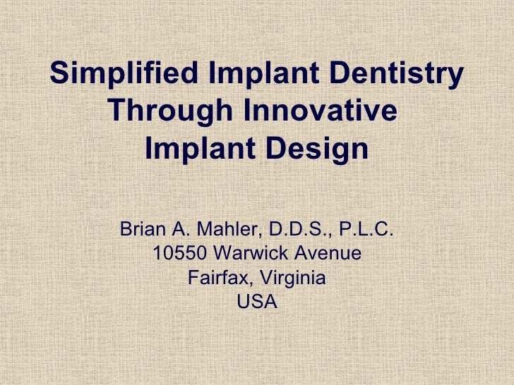 Simplified Implant Dentistry Through Innovative  Implant Design Brian A. Mahler, D.D.S., P.L.C. 10550 Warwick Avenue Fairf...