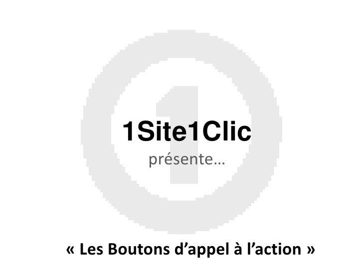1Site1Clicprésente…<br />«Les Boutons d'appel à l'action»<br />