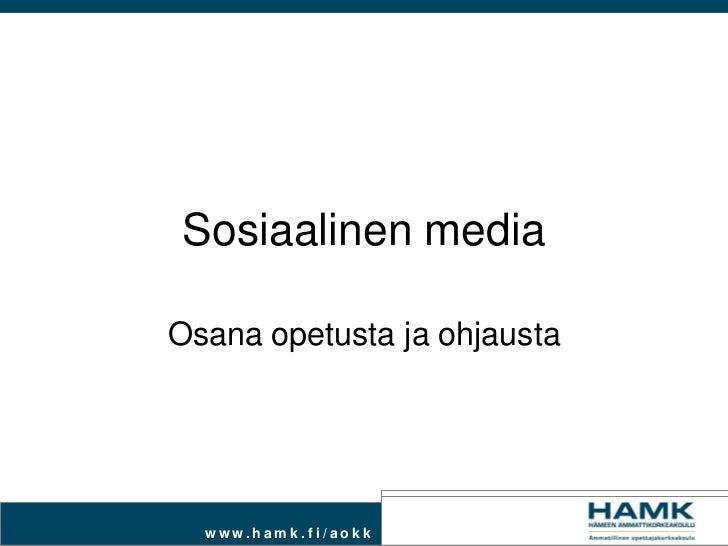 Sosiaalinen mediaOsana opetusta ja ohjausta  www.ham k.fi / aokk