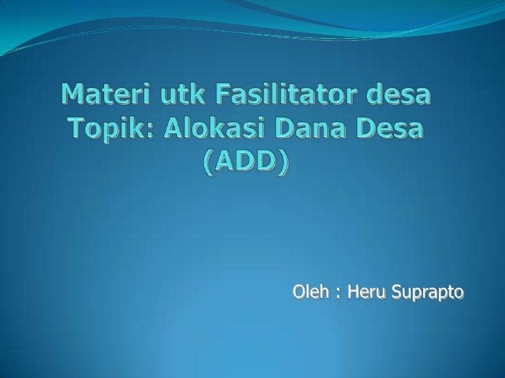 MateriutkFasilitatordesaTopik: Alokasi Dana Desa (ADD)<br />Oleh : HeruSuprapto<br />