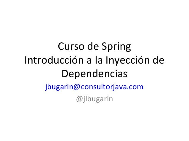 Curso de Spring Introducción a la Inyección de Dependencias jbugarin@consultorjava.com @jlbugarin