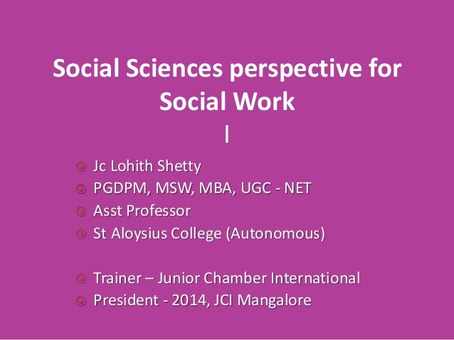 Social Sciences perspective for Social Work I Jc Lohith Shetty  PGDPM, MSW, MBA, UGC - NET  Asst Professor  St Aloysius...
