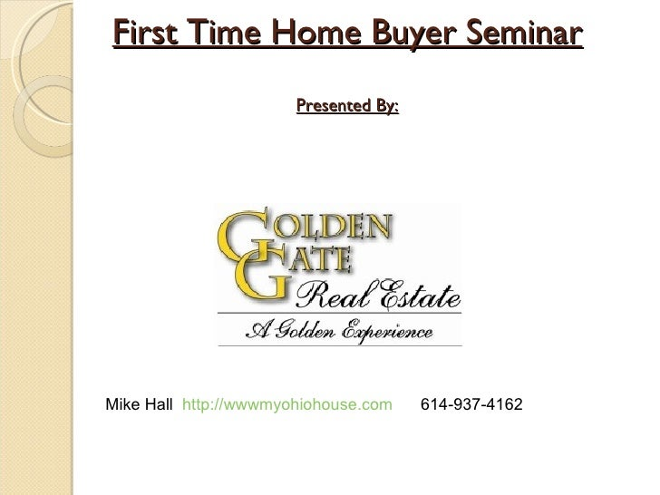 First Time Home Buyer Seminar Presented By: Mike Hall  http://wwwmyohiohouse.com   614-937-4162
