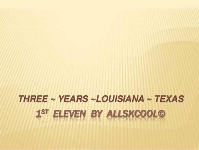 THREE ~ YEARS ~LOUISIANA ~ TEXAS   1ST ELEVEN BY ALLSKCOOL©