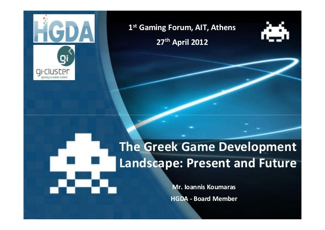 1st Gaming Forum, AIT, Athens        27th April 2012The Greek Game DevelopmentLandscape: Present and Future            Mr....