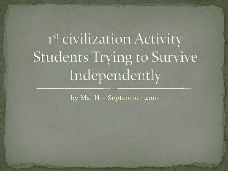 by Ms. H – September 2010<br />1st civilization ActivityStudents Trying to Survive Independently <br />