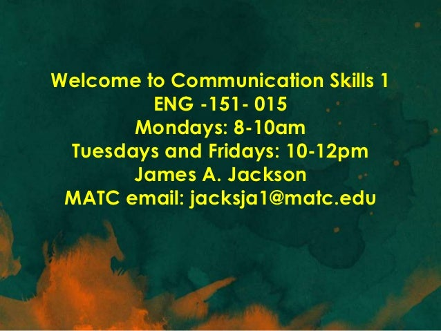 Welcome to Communication Skills 1         ENG -151- 015       Mondays: 8-10am Tuesdays and Fridays: 10-12pm       James A....