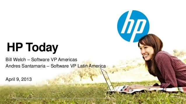 HP TodayBill Welch – Software VP AmericasAndres Santamaria – Software VP Latin AmericaApril 9, 2013© Copyright 2012 Hewlet...
