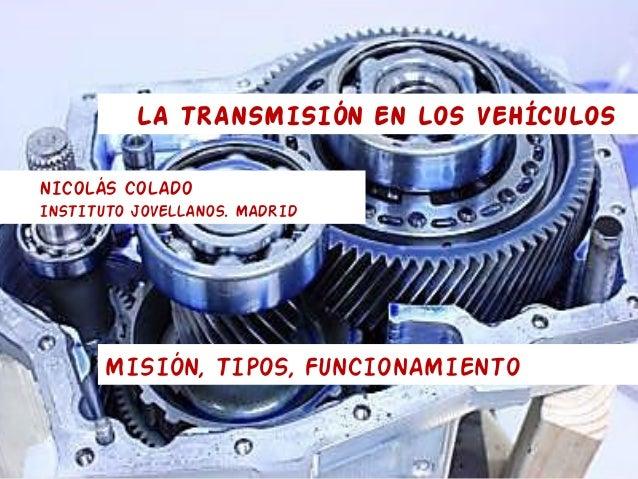 LA TRANSMISIÓN EN LOS VEHÍCULOS NICOLÁS COLADO INSTITUTO JOVELLANOS. MADRID MISIÓN, TIPOS, FUNCIONAMIENTO