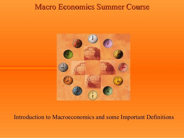 Macro Economics Summer CourseIntroduction to Macroeconomics and some Important Definitions
