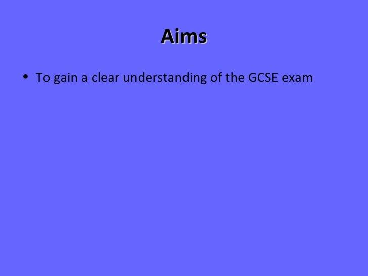 Aims <ul><li>To gain a clear understanding of the GCSE exam </li></ul>