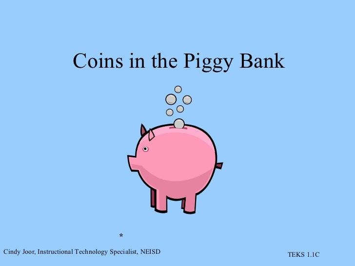 Coins in the Piggy Bank * Cindy Joor, Instructional Technology Specialist, NEISD TEKS 1.1C