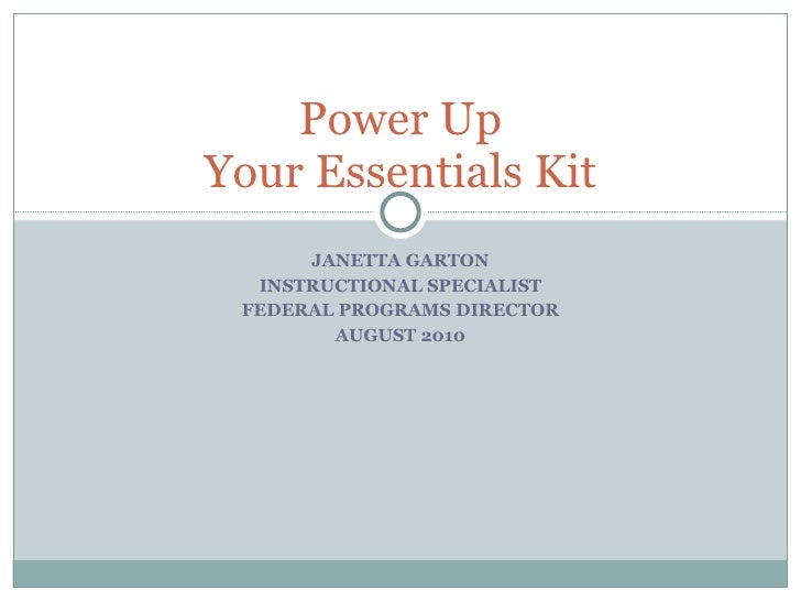 JANETTA GARTON INSTRUCTIONAL SPECIALIST FEDERAL PROGRAMS DIRECTOR AUGUST 2010 Power Up Your Essentials Kit