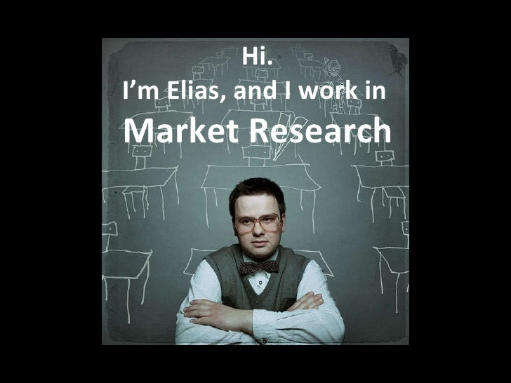 Hi. I'm Elias, and I work in  Market Research