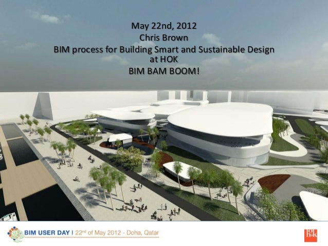 May 22nd, 2012 Chris Brown BIM process for Building Smart and Sustainable Design at HOK BIM BAM BOOM!  1