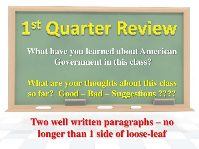 What have you learned about American Government in this class? What are your thoughts about this class so far? Good – Bad ...