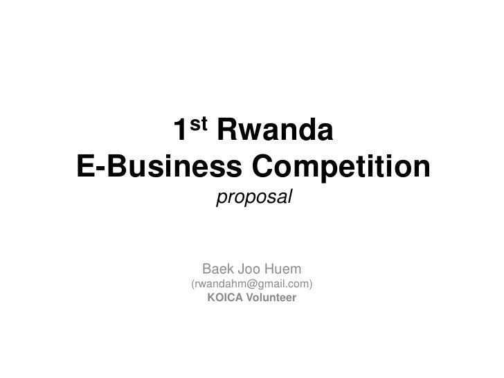 1st Rwanda E-Business Competition proposal<br />BaekJooHuem<br />(rwandahm@gmail.com)<br />KOICA Volunteer<br />