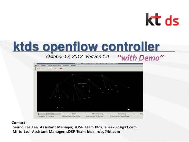 ktds openflow controller October 17, 2012 Version 1.0 Contact : Seung Jae Lee, Assistant Manager, sDSP Team ktds, sjlee737...