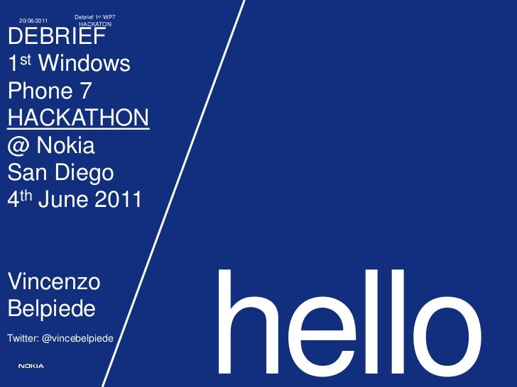 hello<br />DEBRIEF1st Windows Phone 7 HACKATHON@ Nokia San Diego4th June 2011VincenzoBelpiedeTwitter: @vincebelpiede<br />...